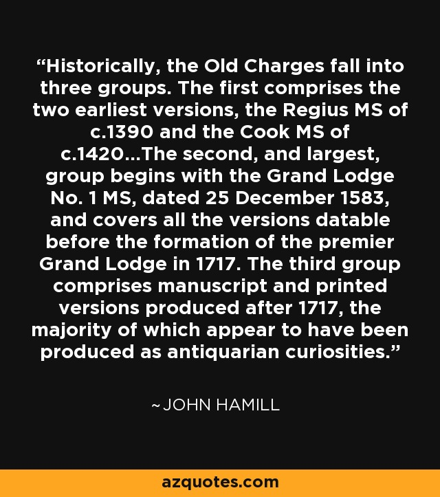 Historically, the Old Charges fall into three groups. The first comprises the two earliest versions, the Regius MS of c.1390 and the Cook MS of c.1420...The second, and largest, group begins with the Grand Lodge No. 1 MS, dated 25 December 1583, and covers all the versions datable before the formation of the premier Grand Lodge in 1717. The third group comprises manuscript and printed versions produced after 1717, the majority of which appear to have been produced as antiquarian curiosities. - John Hamill