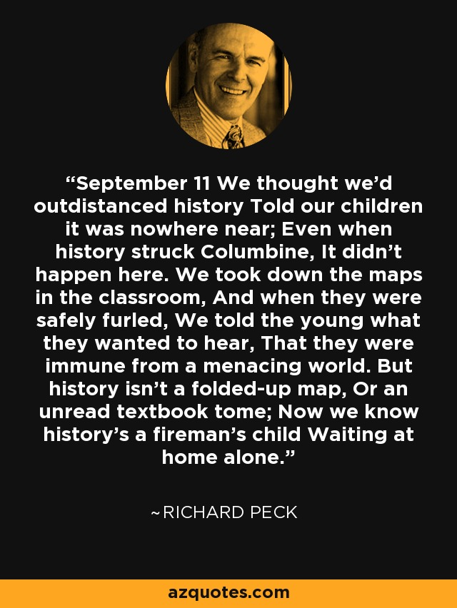 September 11 We thought we'd outdistanced history Told our children it was nowhere near; Even when history struck Columbine, It didn't happen here. We took down the maps in the classroom, And when they were safely furled, We told the young what they wanted to hear, That they were immune from a menacing world. But history isn't a folded-up map, Or an unread textbook tome; Now we know history's a fireman's child Waiting at home alone. - Richard Peck