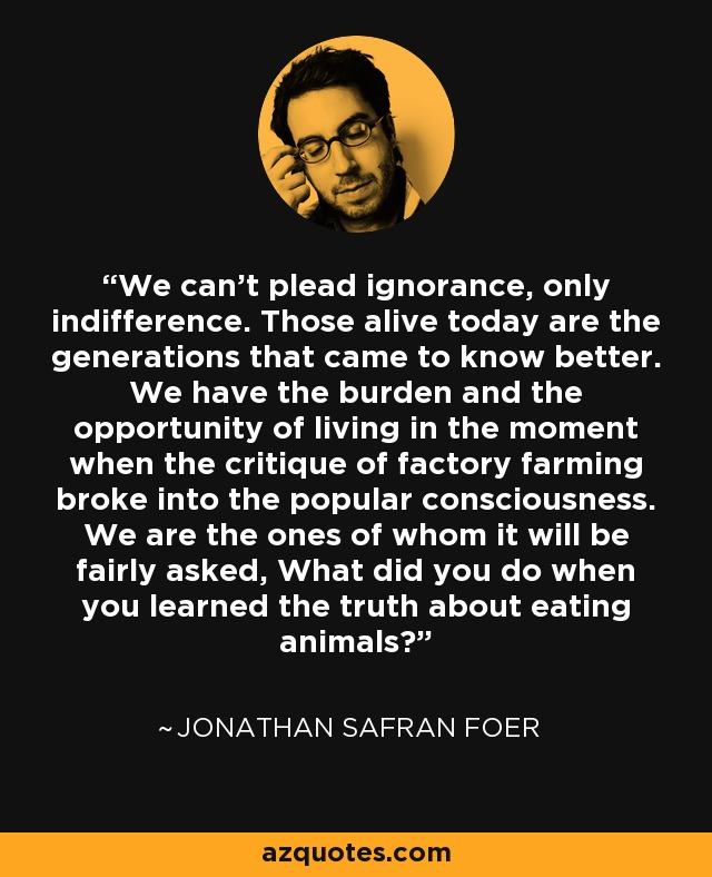 We can't plead ignorance, only indifference. Those alive today are the generations that came to know better. We have the burden and the opportunity of living in the moment when the critique of factory farming broke into the popular consciousness. We are the ones of whom it will be fairly asked, What did you do when you learned the truth about eating animals? - Jonathan Safran Foer