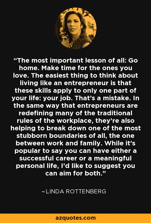 The most important lesson of all: Go home. Make time for the ones you love. The easiest thing to think about living like an entrepreneur is that these skills apply to only one part of your life: your job. That's a mistake. In the same way that entrepreneurs are redefining many of the traditional rules of the workplace, they're also helping to break down one of the most stubborn boundaries of all, the one between work and family. While it's popular to say you can have either a successful career or a meaningful personal life, I'd like to suggest you can aim for both. - Linda Rottenberg