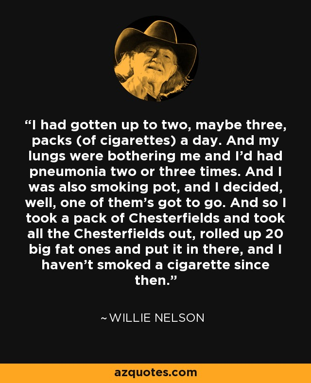 I had gotten up to two, maybe three, packs (of cigarettes) a day. And my lungs were bothering me and I'd had pneumonia two or three times. And I was also smoking pot, and I decided, well, one of them's got to go. And so I took a pack of Chesterfields and took all the Chesterfields out, rolled up 20 big fat ones and put it in there, and I haven't smoked a cigarette since then. - Willie Nelson