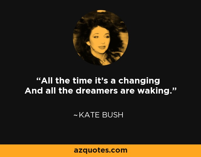 All the time it's a changing And all the dreamers are waking. - Kate Bush