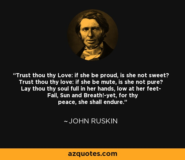 Trust thou thy Love: if she be proud, is she not sweet? Trust thou thy love: if she be mute, is she not pure? Lay thou thy soul full in her hands, low at her feet- Fail, Sun and Breath!-yet, for thy peace, she shall endure. - John Ruskin