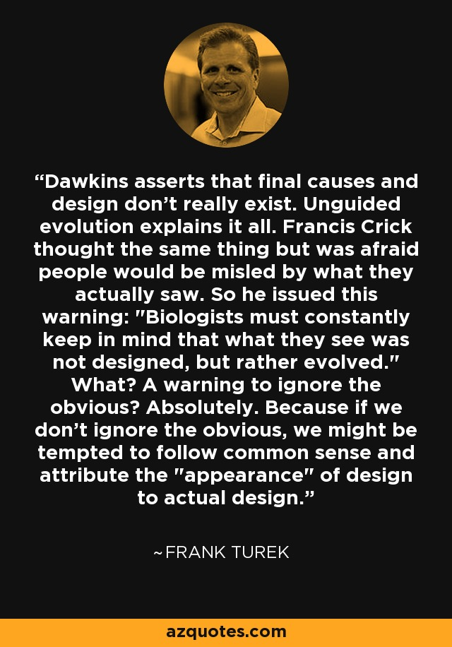 Dawkins asserts that final causes and design don't really exist. Unguided evolution explains it all. Francis Crick thought the same thing but was afraid people would be misled by what they actually saw. So he issued this warning:
