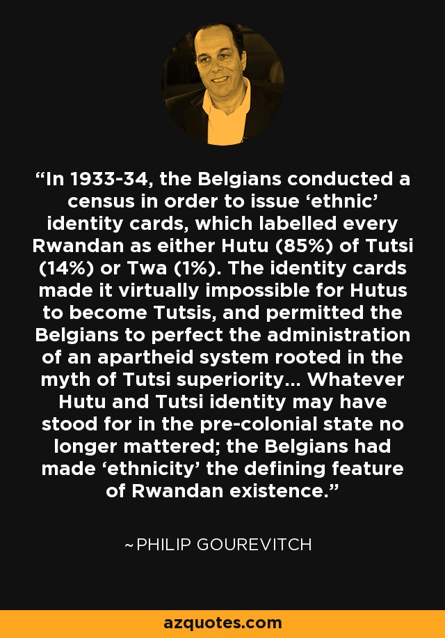 In 1933-34, the Belgians conducted a census in order to issue 'ethnic' identity cards, which labelled every Rwandan as either Hutu (85%) of Tutsi (14%) or Twa (1%). The identity cards made it virtually impossible for Hutus to become Tutsis, and permitted the Belgians to perfect the administration of an apartheid system rooted in the myth of Tutsi superiority… Whatever Hutu and Tutsi identity may have stood for in the pre-colonial state no longer mattered; the Belgians had made 'ethnicity' the defining feature of Rwandan existence. - Philip Gourevitch