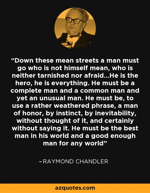 Down these mean streets a man must go who is not himself mean, who is neither tarnished nor afraid...He is the hero, he is everything. He must be a complete man and a common man and yet an unusual man. He must be, to use a rather weathered phrase, a man of honor, by instinct, by inevitability, without thought of it, and certainly without saying it. He must be the best man in his world and a good enough man for any world - Raymond Chandler
