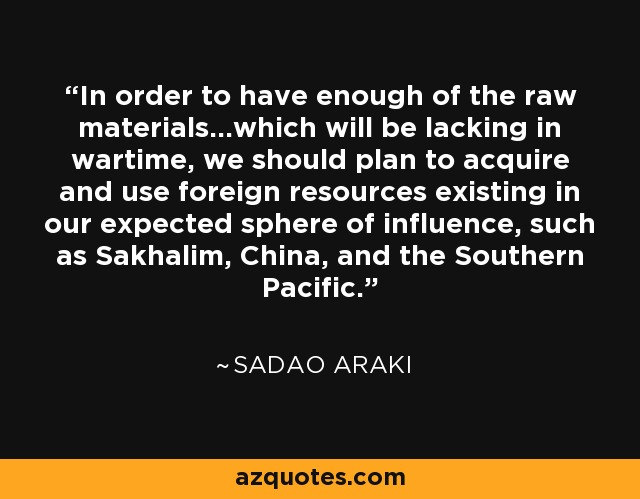In order to have enough of the raw materials...which will be lacking in wartime, we should plan to acquire and use foreign resources existing in our expected sphere of influence, such as Sakhalim, China, and the Southern Pacific. - Sadao Araki