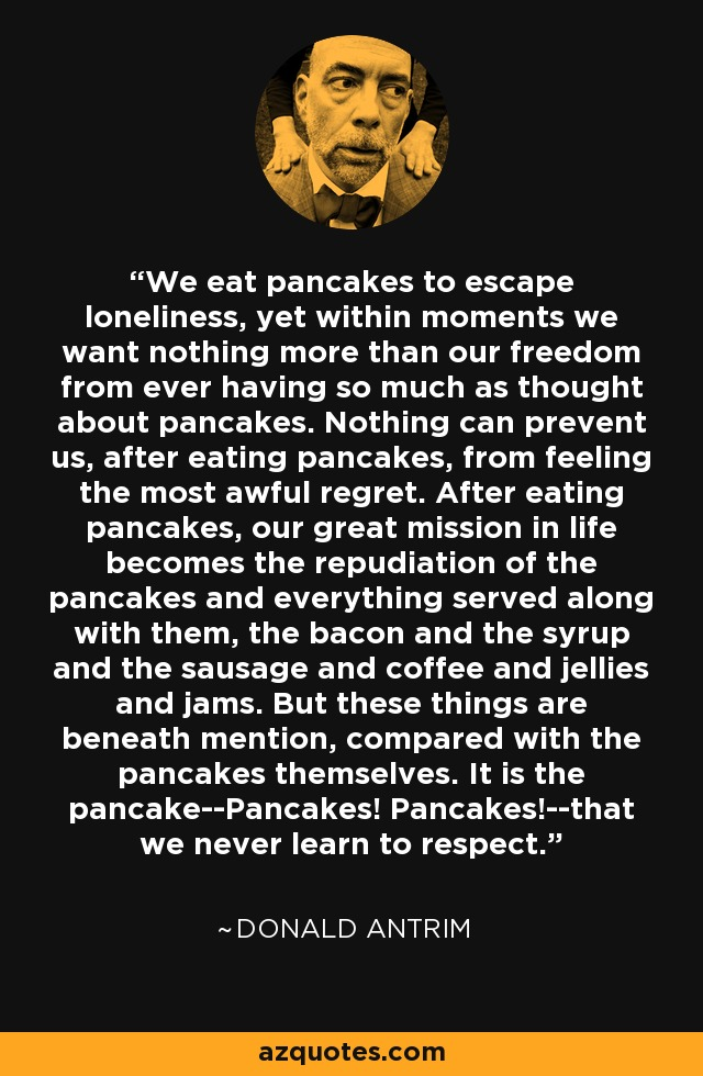 We eat pancakes to escape loneliness, yet within moments we want nothing more than our freedom from ever having so much as thought about pancakes. Nothing can prevent us, after eating pancakes, from feeling the most awful regret. After eating pancakes, our great mission in life becomes the repudiation of the pancakes and everything served along with them, the bacon and the syrup and the sausage and coffee and jellies and jams. But these things are beneath mention, compared with the pancakes themselves. It is the pancake--Pancakes! Pancakes!--that we never learn to respect. - Donald Antrim