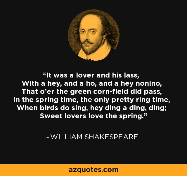 It was a lover and his lass, With a hey, and a ho, and a hey nonino, That o'er the green corn-field did pass, In the spring time, the only pretty ring time, When birds do sing, hey ding a ding, ding; Sweet lovers love the spring. - William Shakespeare