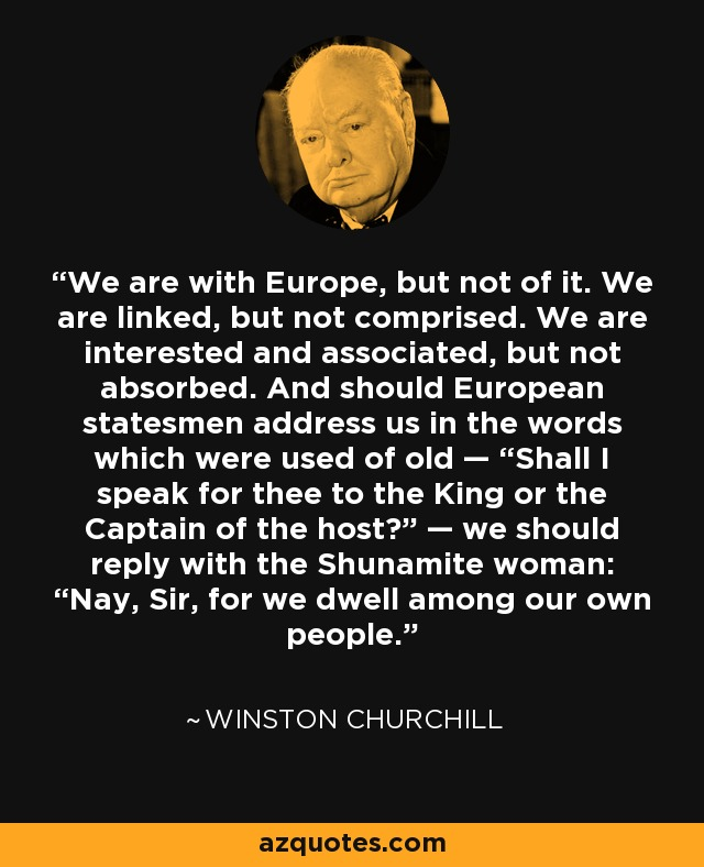 """We are with Europe, but not of it. We are linked, but not comprised. We are interested and associated, but not absorbed. And should European statesmen address us in the words which were used of old — """"Shall I speak for thee to the King or the Captain of the host?"""" — we should reply with the Shunamite woman: """"Nay, Sir, for we dwell among our own people."""" - Winston Churchill"""