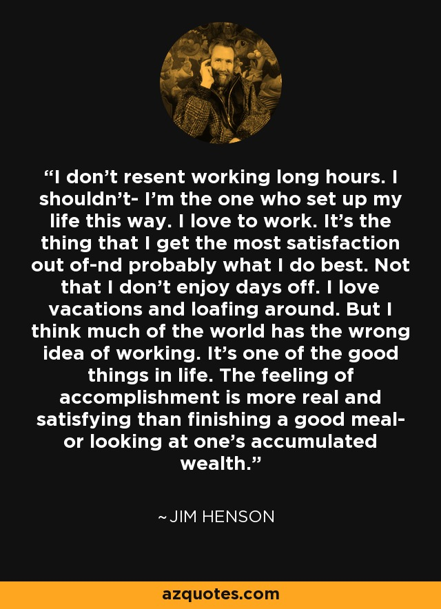 I don't resent working long hours. I shouldn't- I'm the one who set up my life this way. I love to work. It's the thing that I get the most satisfaction out of-nd probably what I do best. Not that I don't enjoy days off. I love vacations and loafing around. But I think much of the world has the wrong idea of working. It's one of the good things in life. The feeling of accomplishment is more real and satisfying than finishing a good meal- or looking at one's accumulated wealth. - Jim Henson