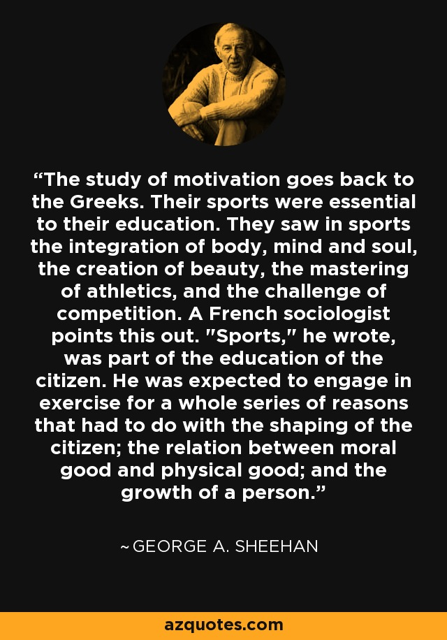 The study of motivation goes back to the Greeks. Their sports were essential to their education. They saw in sports the integration of body, mind and soul, the creation of beauty, the mastering of athletics, and the challenge of competition. A French sociologist points this out.