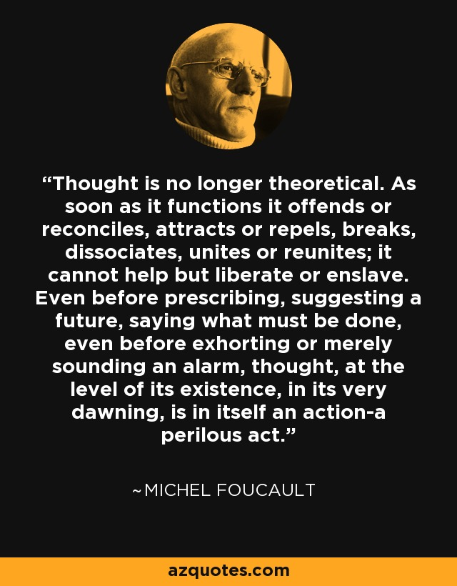 Thought is no longer theoretical. As soon as it functions it offends or reconciles, attracts or repels, breaks, dissociates, unites or reunites; it cannot help but liberate or enslave. Even before prescribing, suggesting a future, saying what must be done, even before exhorting or merely sounding an alarm, thought, at the level of its existence, in its very dawning, is in itself an action-a perilous act. - Michel Foucault