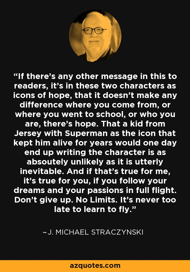 If there's any other message in this to readers, it's in these two characters as icons of hope, that it doesn't make any difference where you come from, or where you went to school, or who you are, there's hope. That a kid from Jersey with Superman as the icon that kept him alive for years would one day end up writing the character is as absoutely unlikely as it is utterly inevitable. And if that's true for me, it's true for you, if you follow your dreams and your passions in full flight. Don't give up. No Limits. It's never too late to learn to fly. - J. Michael Straczynski