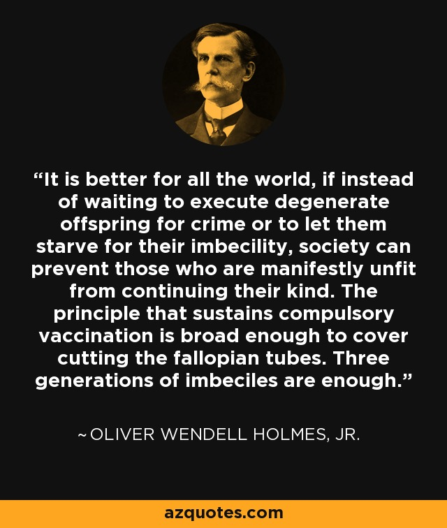 It is better for all the world, if instead of waiting to execute degenerate offspring for crime or to let them starve for their imbecility, society can prevent those who are manifestly unfit from continuing their kind. The principle that sustains compulsory vaccination is broad enough to cover cutting the fallopian tubes. Three generations of imbeciles are enough. - Oliver Wendell Holmes, Jr.