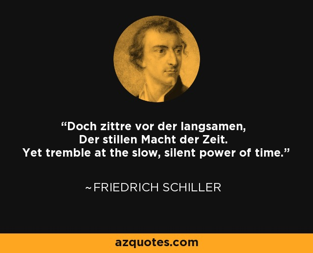 Doch zittre vor der langsamen, Der stillen Macht der Zeit. Yet tremble at the slow, silent power of time. - Friedrich Schiller