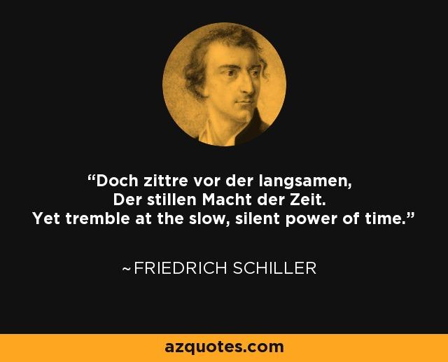Doch zittre vor der langsamen, Der stillen Macht der Zeit. Yet tremble at the slow, silent power of time. - Friedrich Schiller