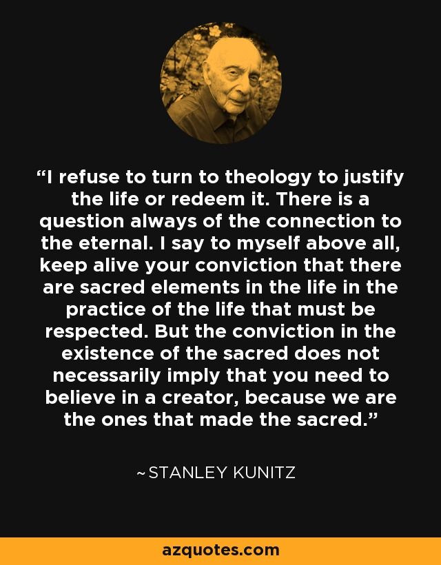 I refuse to turn to theology to justify the life or redeem it. There is a question always of the connection to the eternal. I say to myself above all, keep alive your conviction that there are sacred elements in the life in the practice of the life that must be respected. But the conviction in the existence of the sacred does not necessarily imply that you need to believe in a creator, because we are the ones that made the sacred. - Stanley Kunitz