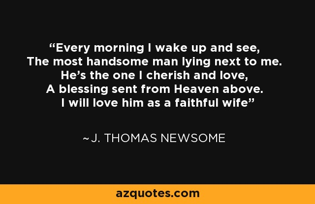 Every morning I wake up and see, The most handsome man lying next to me. He's the one I cherish and love, A blessing sent from Heaven above. I will love him as a faithful wife - J. Thomas Newsome