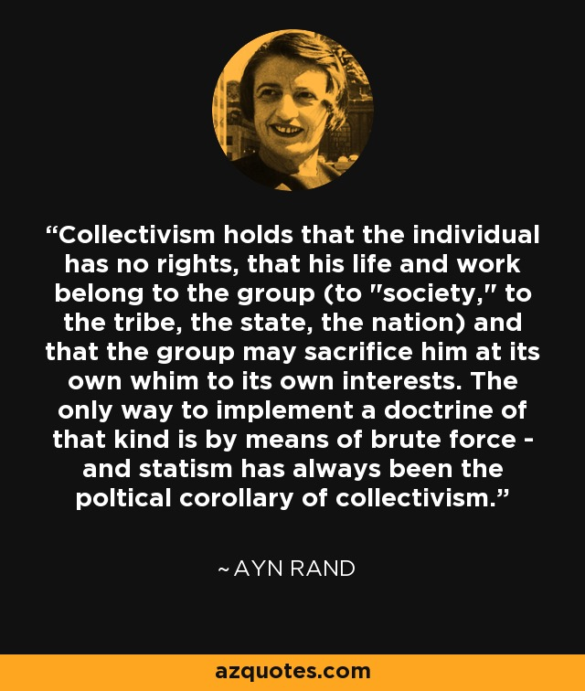 Collectivism holds that the individual has no rights, that his life and work belong to the group (to