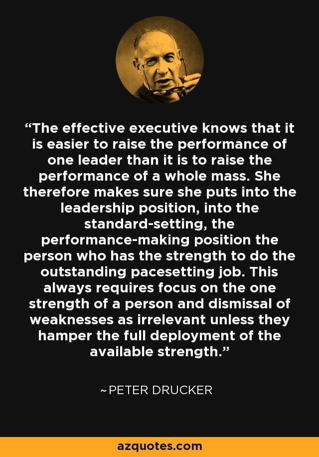 The effective executive knows that it is easier to raise the performance of one leader than it is to raise the performance of a whole mass. She therefore makes sure she puts into the leadership position, into the standard-setting, the performance-making position the person who has the strength to do the outstanding pacesetting job. This always requires focus on the one strength of a person and dismissal of weaknesses as irrelevant unless they hamper the full deployment of the available strength. - Peter Drucker