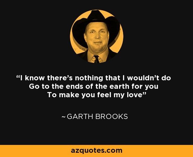 I know there's nothing that I wouldn't do Go to the ends of the earth for you To make you feel my love - Garth Brooks