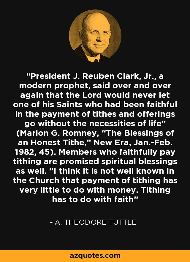 """President J. Reuben Clark, Jr., a modern prophet, said over and over again that the Lord would never let one of his Saints who had been faithful in the payment of tithes and offerings go without the necessities of life"""" (Marion G. Romney, """"The Blessings of an Honest Tithe,"""" New Era, Jan.-Feb. 1982, 45). Members who faithfully pay tithing are promised spiritual blessings as well. """"I think it is not well known in the Church that payment of tithing has very little to do with money. Tithing has to do with faith - A. Theodore Tuttle"""