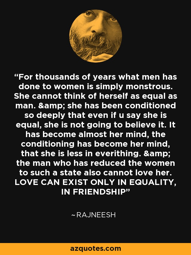 For thousands of years what men has done to women is simply monstrous. She cannot think of herself as equal as man. & she has been conditioned so deeply that even if u say she is equal, she is not going to believe it. It has become almost her mind, the conditioning has become her mind, that she is less in everithing. & the man who has reduced the women to such a state also cannot love her. LOVE CAN EXIST ONLY IN EQUALITY, IN FRIENDSHIP - Rajneesh