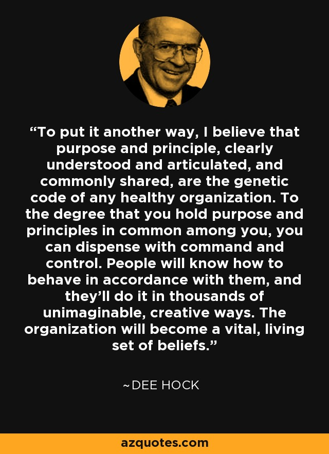 To put it another way, I believe that purpose and principle, clearly understood and articulated, and commonly shared, are the genetic code of any healthy organization. To the degree that you hold purpose and principles in common among you, you can dispense with command and control. People will know how to behave in accordance with them, and they'll do it in thousands of unimaginable, creative ways. The organization will become a vital, living set of beliefs. - Dee Hock