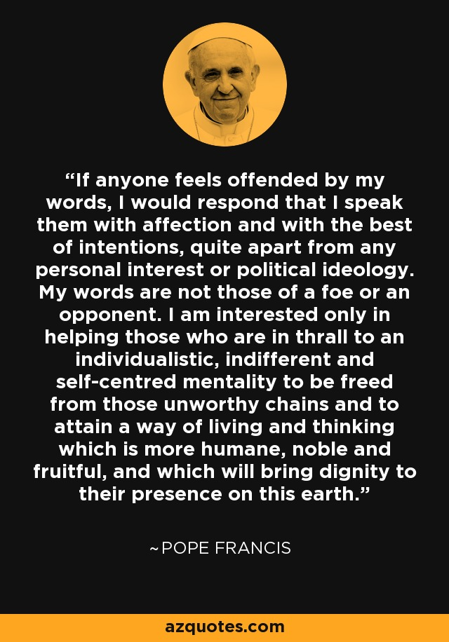 If anyone feels offended by my words, I would respond that I speak them with affection and with the best of intentions, quite apart from any personal interest or political ideology. My words are not those of a foe or an opponent. I am interested only in helping those who are in thrall to an individualistic, indifferent and self-centred mentality to be freed from those unworthy chains and to attain a way of living and thinking which is more humane, noble and fruitful, and which will bring dignity to their presence on this earth. - Pope Francis