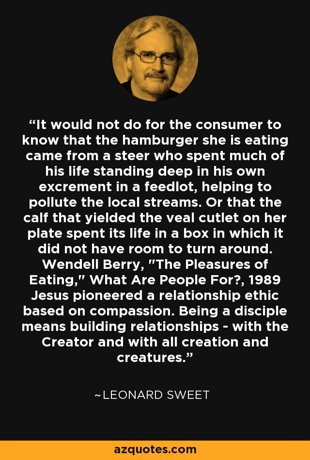 It would not do for the consumer to know that the hamburger she is eating came from a steer who spent much of his life standing deep in his own excrement in a feedlot, helping to pollute the local streams. Or that the calf that yielded the veal cutlet on her plate spent its life in a box in which it did not have room to turn around. Wendell Berry,