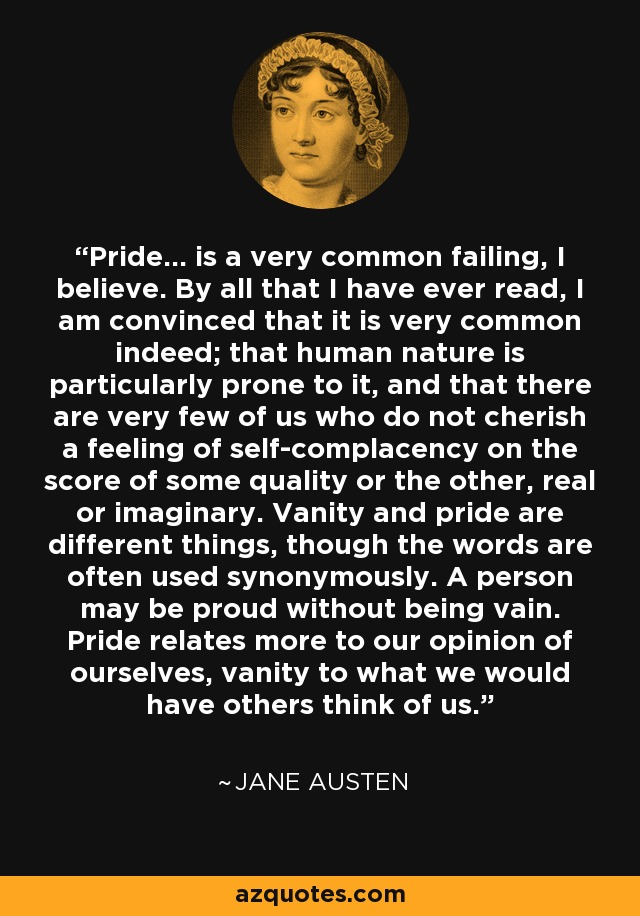 Pride... is a very common failing, I believe. By all that I have ever read, I am convinced that it is very common indeed; that human nature is particularly prone to it, and that there are very few of us who do not cherish a feeling of self-complacency on the score of some quality or the other, real or imaginary. Vanity and pride are different things, though the words are often used synonymously. A person may be proud without being vain. Pride relates more to our opinion of ourselves, vanity to what we would have others think of us. - Jane Austen