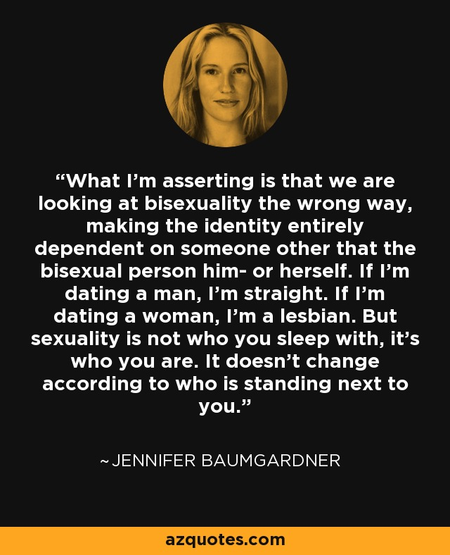 What I'm asserting is that we are looking at bisexuality the wrong way, making the identity entirely dependent on someone other that the bisexual person him- or herself. If I'm dating a man, I'm straight. If I'm dating a woman, I'm a lesbian. But sexuality is not who you sleep with, it's who you are. It doesn't change according to who is standing next to you. - Jennifer Baumgardner