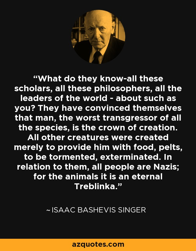 What do they know-all these scholars, all these philosophers, all the leaders of the world - about such as you? They have convinced themselves that man, the worst transgressor of all the species, is the crown of creation. All other creatures were created merely to provide him with food, pelts, to be tormented, exterminated. In relation to them, all people are Nazis; for the animals it is an eternal Treblinka. - Isaac Bashevis Singer