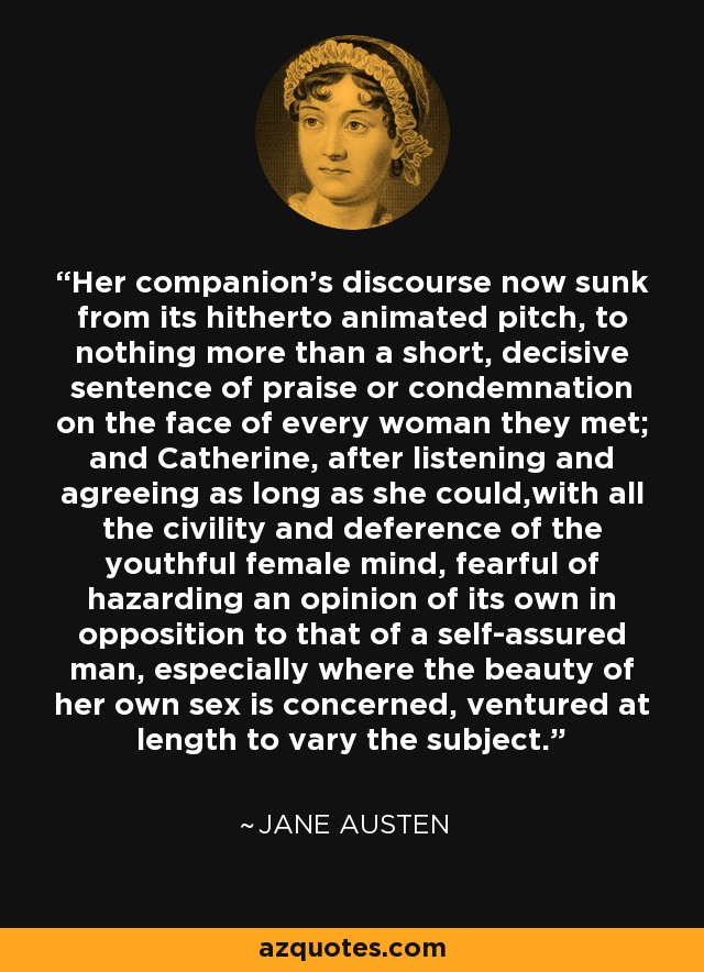 Her companion's discourse now sunk from its hitherto animated pitch, to nothing more than a short, decisive sentence of praise or condemnation on the face of every woman they met; and Catherine, after listening and agreeing as long as she could,with all the civility and deference of the youthful female mind, fearful of hazarding an opinion of its own in opposition to that of a self-assured man, especially where the beauty of her own sex is concerned, ventured at length to vary the subject. - Jane Austen