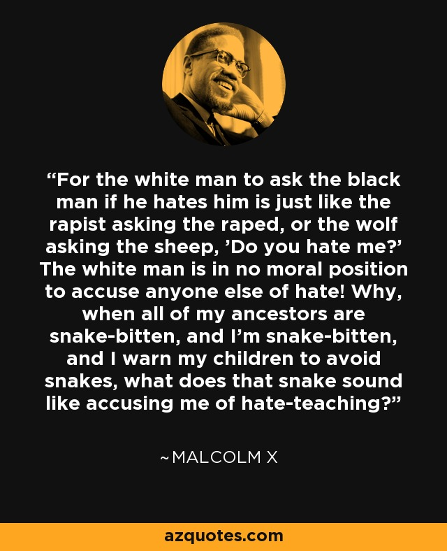 For the white man to ask the black man if he hates him is just like the rapist asking the raped, or the wolf asking the sheep, 'Do you hate me?' The white man is in no moral position to accuse anyone else of hate! Why, when all of my ancestors are snake-bitten, and I'm snake-bitten, and I warn my children to avoid snakes, what does that snake sound like accusing me of hate-teaching? - Malcolm X