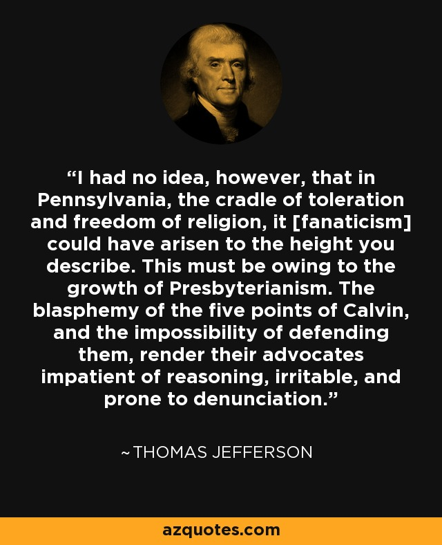 I had no idea, however, that in Pennsylvania, the cradle of toleration and freedom of religion, it [fanaticism] could have arisen to the height you describe. This must be owing to the growth of Presbyterianism. The blasphemy of the five points of Calvin, and the impossibility of defending them, render their advocates impatient of reasoning, irritable, and prone to denunciation. - Thomas Jefferson