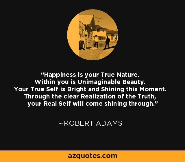 Happiness is your True Nature. Within you is Unimaginable Beauty. Your True Self is Bright and Shining this Moment. Through the clear Realization of the Truth, your Real Self will come shining through. - Robert Adams