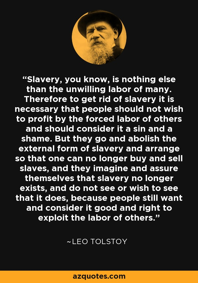 Slavery, you know, is nothing else than the unwilling labor of many. Therefore to get rid of slavery it is necessary that people should not wish to profit by the forced labor of others and should consider it a sin and a shame. But they go and abolish the external form of slavery and arrange so that one can no longer buy and sell slaves, and they imagine and assure themselves that slavery no longer exists, and do not see or wish to see that it does, because people still want and consider it good and right to exploit the labor of others. - Leo Tolstoy