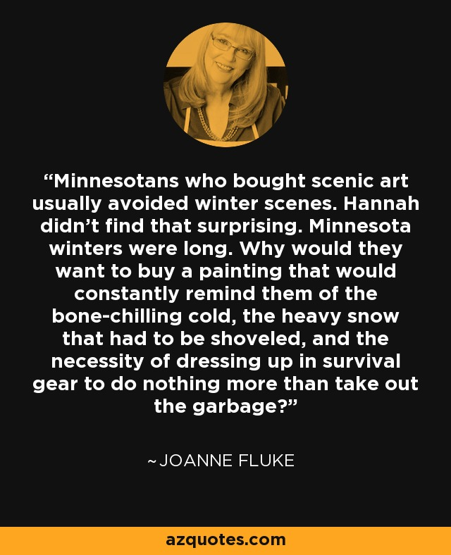 Minnesotans who bought scenic art usually avoided winter scenes. Hannah didn't find that surprising. Minnesota winters were long. Why would they want to buy a painting that would constantly remind them of the bone-chilling cold, the heavy snow that had to be shoveled, and the necessity of dressing up in survival gear to do nothing more than take out the garbage? - Joanne Fluke