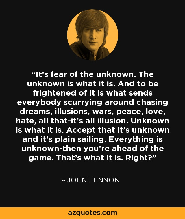 John Lennon Quote Its Fear Of The Unknown The Unknown Is What It