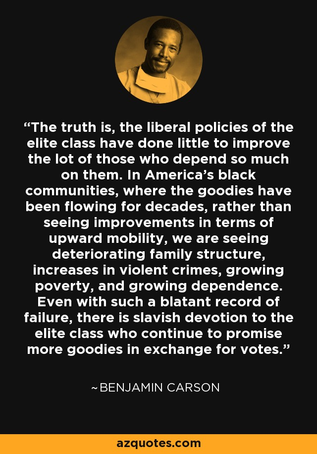The truth is, the liberal policies of the elite class have done little to improve the lot of those who depend so much on them. In America's black communities, where the goodies have been flowing for decades, rather than seeing improvements in terms of upward mobility, we are seeing deteriorating family structure, increases in violent crimes, growing poverty, and growing dependence. Even with such a blatant record of failure, there is slavish devotion to the elite class who continue to promise more goodies in exchange for votes. - Benjamin Carson