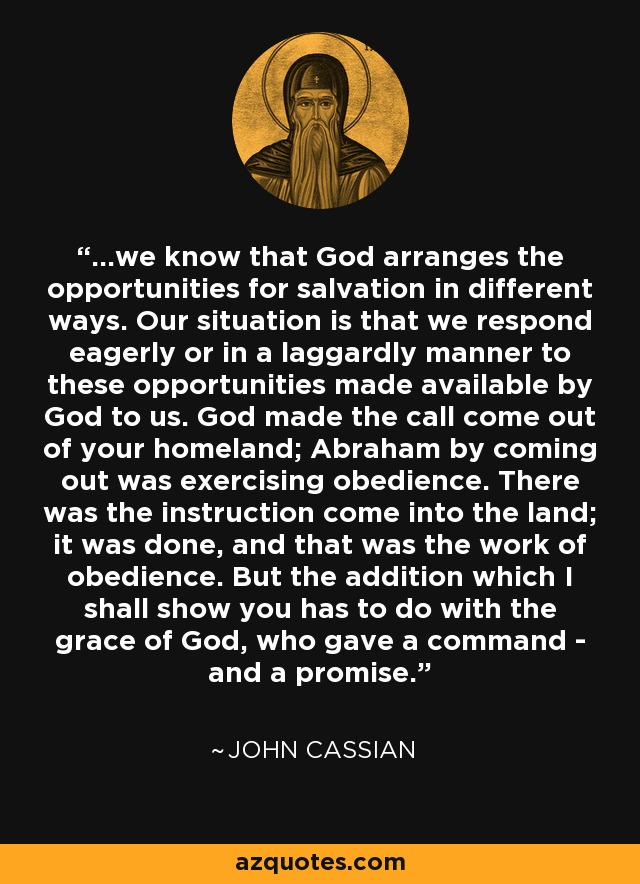 ...we know that God arranges the opportunities for salvation in different ways. Our situation is that we respond eagerly or in a laggardly manner to these opportunities made available by God to us. God made the call come out of your homeland; Abraham by coming out was exercising obedience. There was the instruction come into the land; it was done, and that was the work of obedience. But the addition which I shall show you has to do with the grace of God, who gave a command - and a promise. - John Cassian