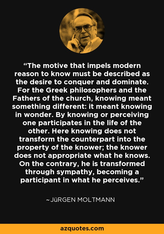 The motive that impels modern reason to know must be described as the desire to conquer and dominate. For the Greek philosophers and the Fathers of the church, knowing meant something different: it meant knowing in wonder. By knowing or perceiving one participates in the life of the other. Here knowing does not transform the counterpart into the property of the knower; the knower does not appropriate what he knows. On the contrary, he is transformed through sympathy, becoming a participant in what he perceives. - Jürgen Moltmann