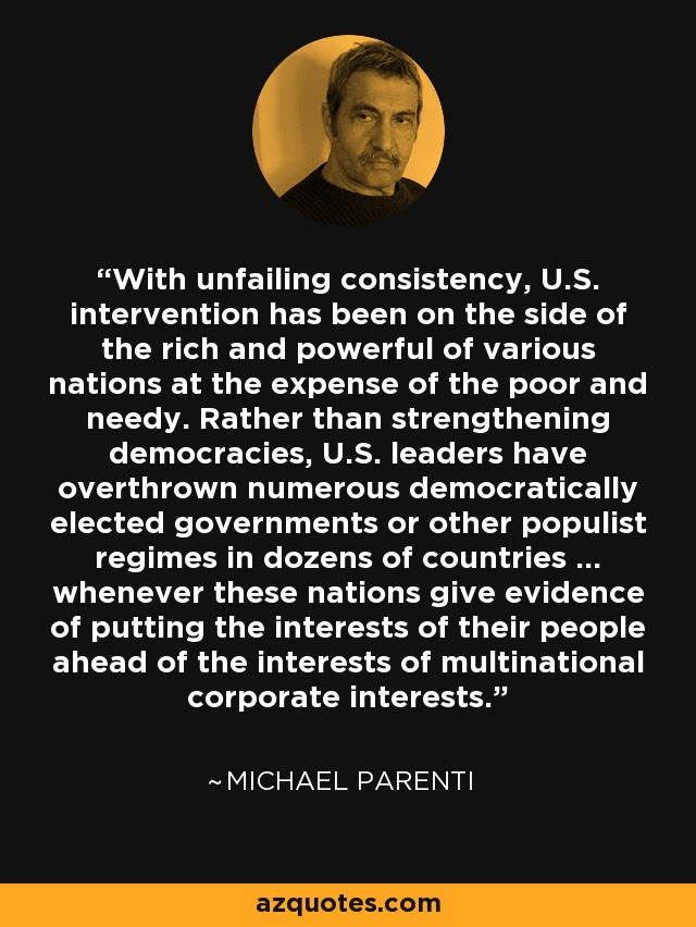 With unfailing consistency, U.S. intervention has been on the side of the rich and powerful of various nations at the expense of the poor and needy. Rather than strengthening democracies, U.S. leaders have overthrown numerous democratically elected governments or other populist regimes in dozens of countries ... whenever these nations give evidence of putting the interests of their people ahead of the interests of multinational corporate interests. - Michael Parenti