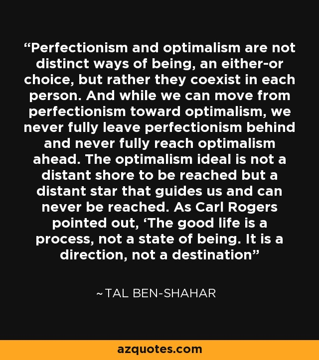 Perfectionism and optimalism are not distinct ways of being, an either-or choice, but rather they coexist in each person. And while we can move from perfectionism toward optimalism, we never fully leave perfectionism behind and never fully reach optimalism ahead. The optimalism ideal is not a distant shore to be reached but a distant star that guides us and can never be reached. As Carl Rogers pointed out, 'The good life is a process, not a state of being. It is a direction, not a destination - Tal Ben-Shahar
