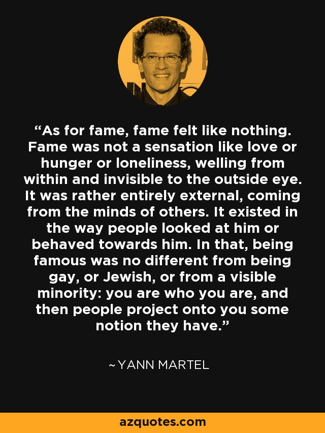 As for fame, fame felt like nothing. Fame was not a sensation like love or hunger or loneliness, welling from within and invisible to the outside eye. It was rather entirely external, coming from the minds of others. It existed in the way people looked at him or behaved towards him. In that, being famous was no different from being gay, or Jewish, or from a visible minority: you are who you are, and then people project onto you some notion they have. - Yann Martel