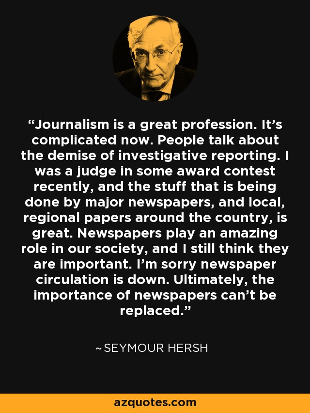 Journalism is a great profession. It's complicated now. People talk about the demise of investigative reporting. I was a judge in some award contest recently, and the stuff that is being done by major newspapers, and local, regional papers around the country, is great. Newspapers play an amazing role in our society, and I still think they are important. I'm sorry newspaper circulation is down. Ultimately, the importance of newspapers can't be replaced. - Seymour Hersh