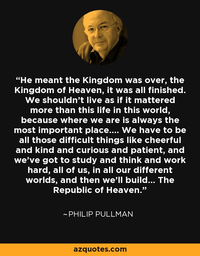 He meant the Kingdom was over, the Kingdom of Heaven, it was all finished. We shouldn't live as if it mattered more than this life in this world, because where we are is always the most important place.... We have to be all those difficult things like cheerful and kind and curious and patient, and we've got to study and think and work hard, all of us, in all our different world, and then we'll build... The Republic of Heaven. - Philip Pullman
