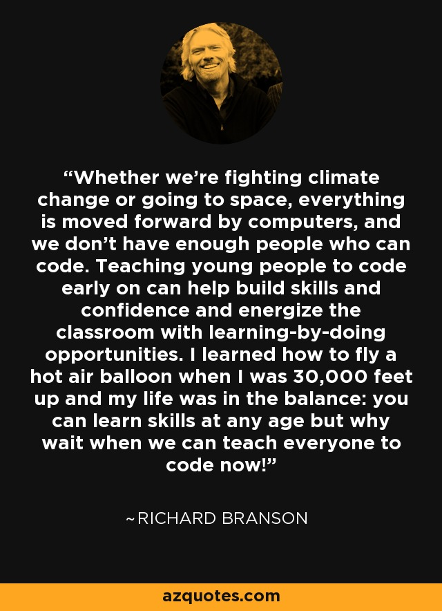 Whether we're fighting climate change or going to space, everything is moved forward by computers, and we don't have enough people who can code. Teaching young people to code early on can help build skills and confidence and energize the classroom with learning-by-doing opportunities. I learned how to fly a hot air balloon when I was 30,000 feet up and my life was in the balance: you can learn skills at any age but why wait when we can teach everyone to code now! - Richard Branson
